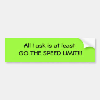 All I ask is at least GO THE SPEED LIMIT!!! Bumper Sticker