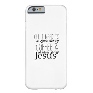 All I Need A Bit Of Coffee & A Whole Lot Of Jesus Barely There iPhone 6 Case