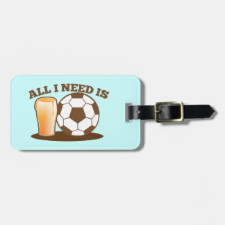 All I Need is Beer and Soccer (Football ball) Luggage Tag