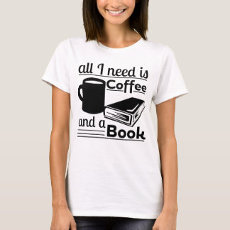 All I need is Coffee and a Book T-Shirt