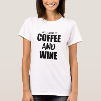 All I Need Is Coffee And Wine T-Shirt