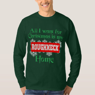 All I Want For Christmas Is My Roughneck Home T-Shirt