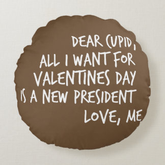 All I Want For Valentines Day is a New President Round Cushion