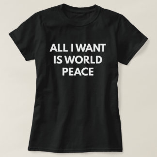 All I Want Is World Peace (Women's T-Shirt) T-Shirt