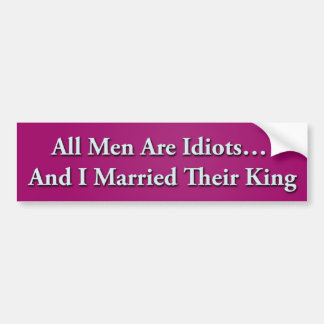 All Men Are Idiot  And I Married Their King Bumper Sticker