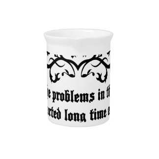 All Of  he Problems In The World ..quote Pitcher