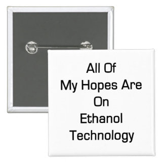 All Of My Hopes Are On Ethanol Technology Pinback Button