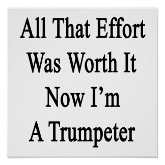 All That Effort Was Worth It Now I'm A Trumpeter Poster