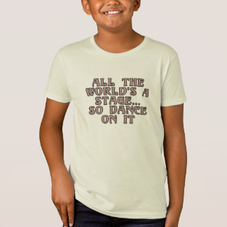 All the world's a stage...so dance on it tee shirts
