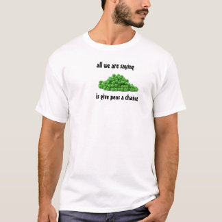 all we are saying, is give peas a chance T-Shirt