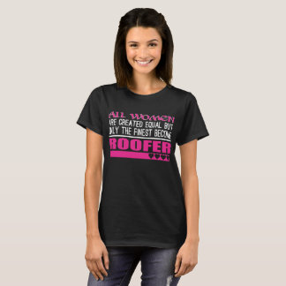 All Women Created Equal Finest Become Roofer T-Shirt