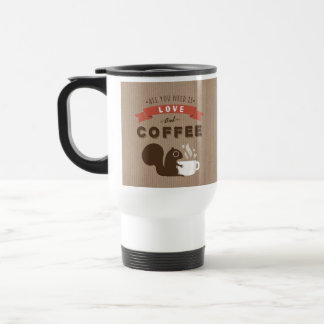 All You Need is Love and Coffee - Squirrel Stainless Steel Travel Mug