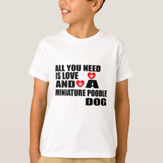 ALL YOU NEED IS LOVE MINIATURE POODLE DOGS DESIGNS T-Shirt