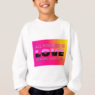 All you need is love or more chocolate sweatshirt