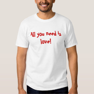 All you need is love! tshirt