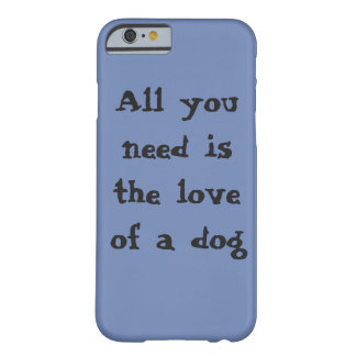 All You Need is the love of a dog Barely There iPhone 6 Case