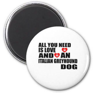 All You Need Love ITALIAN GREYHOUND Dogs Designs Magnet
