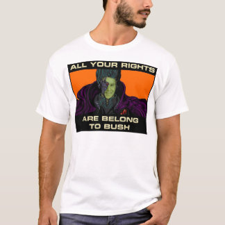 All your rights are belong to Bush T-Shirt