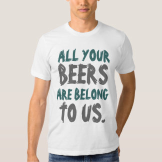 All Yours Beers Are Belong To Us Tshirts