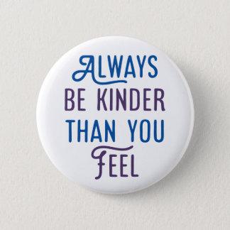 Always Be Kinder Than You Feel. 6 Cm Round Badge