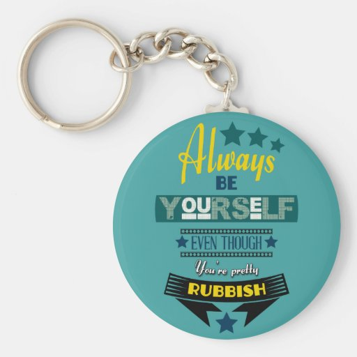 Always be Yourself Even Though You're Rubbish Key Chain