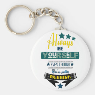 Always be Yourself Even Though You're Rubbish Keychains