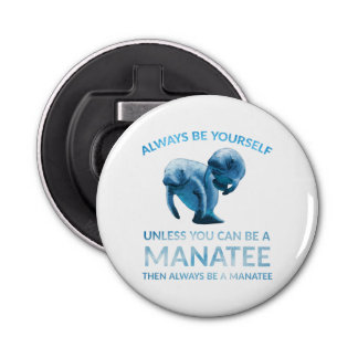 Always Be Yourself Unless You Can Be a Manatee Bottle Opener