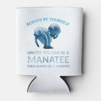 Always Be Yourself Unless You Can Be a Manatee Can Cooler