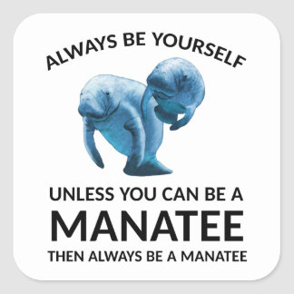 Always Be Yourself Unless You Can Be a Manatee Square Sticker
