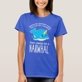 Always Be Yourself Unless You can Be A Narwhal T-Shirt