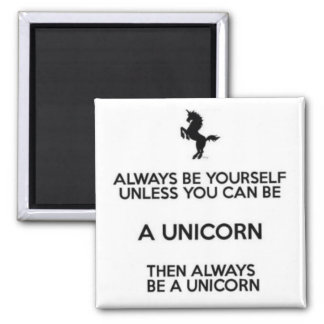 Always Be Yourself Unless You Can Be A Unicorn Magnet