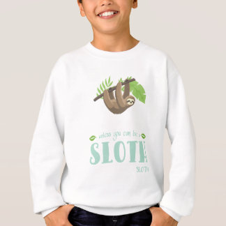 Always Be Yourself Unless You Can Become A Sloth Sweatshirt