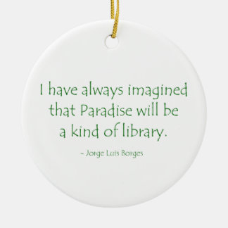 Always Imagined Paradise Will Be a Kind of Library Ceramic Ornament
