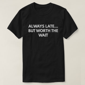 Always Late... But Worth The Wait T-Shirt