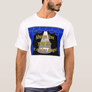 Always live your life at center stage T-Shirt