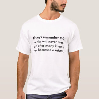 Always remember this: 'A kiss will never miss, ... T-Shirt