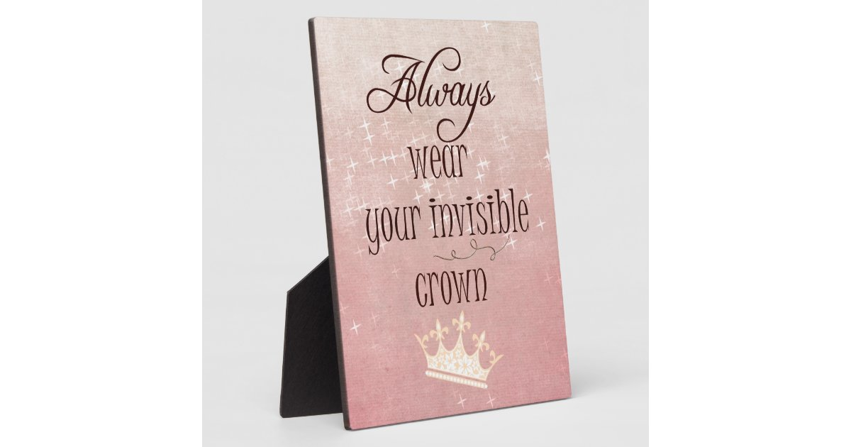 always wear your invisible crown quote display plaques zazzle. Black Bedroom Furniture Sets. Home Design Ideas