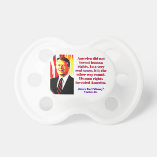 America Did Not Invent Human Rights - Jimmy Carter Baby Pacifiers