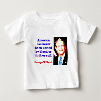 America Has Never - G W Bush Baby T-Shirt
