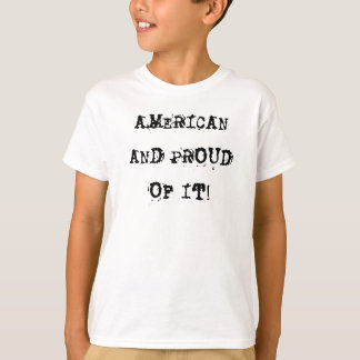 AMERICAN AND PROUD OF IT! T SHIRT