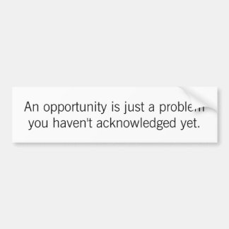 An Opportunity Is Just a Problem Bumper Sticker