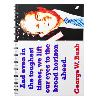 And Even In The Toughest Times - G W Bush Notebooks