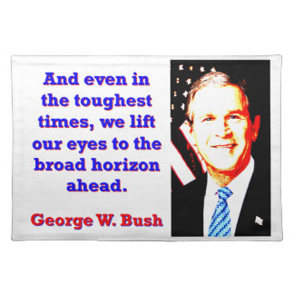 And Even In The Toughest Times - G W Bush Placemat