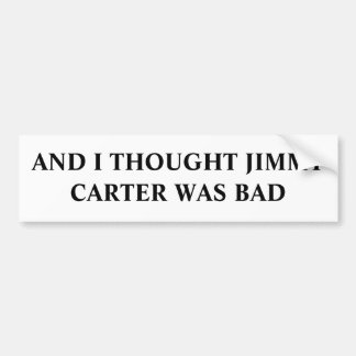 AND I THOUGHT JIMMY CARTER WAS BAD BUMPER STICKER