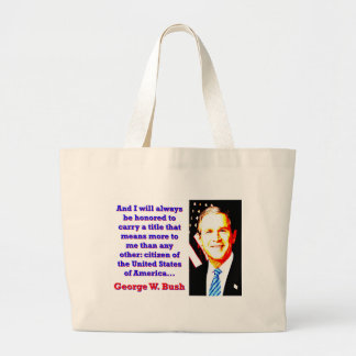 And I Will Always Be Honored - G W Bush Large Tote Bag