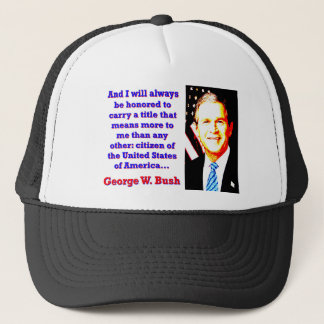 And I Will Always Be Honored - G W Bush Trucker Hat