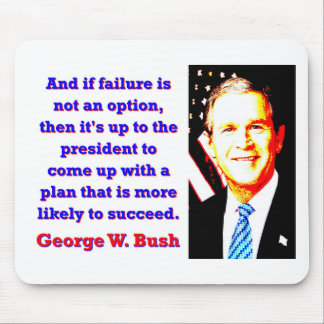 And If Failure Is Not An Option - G W Bush Mouse Pad