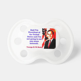 And I'm President - George H W Bush Baby Pacifier