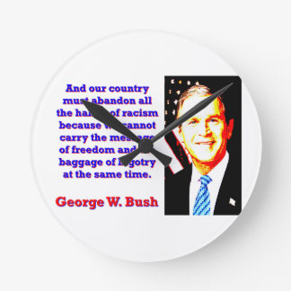 And Our Country Must Abandon - G W Bush Round Clock