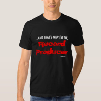 ....and that's why I'm the  Record Producer Tee Shirts